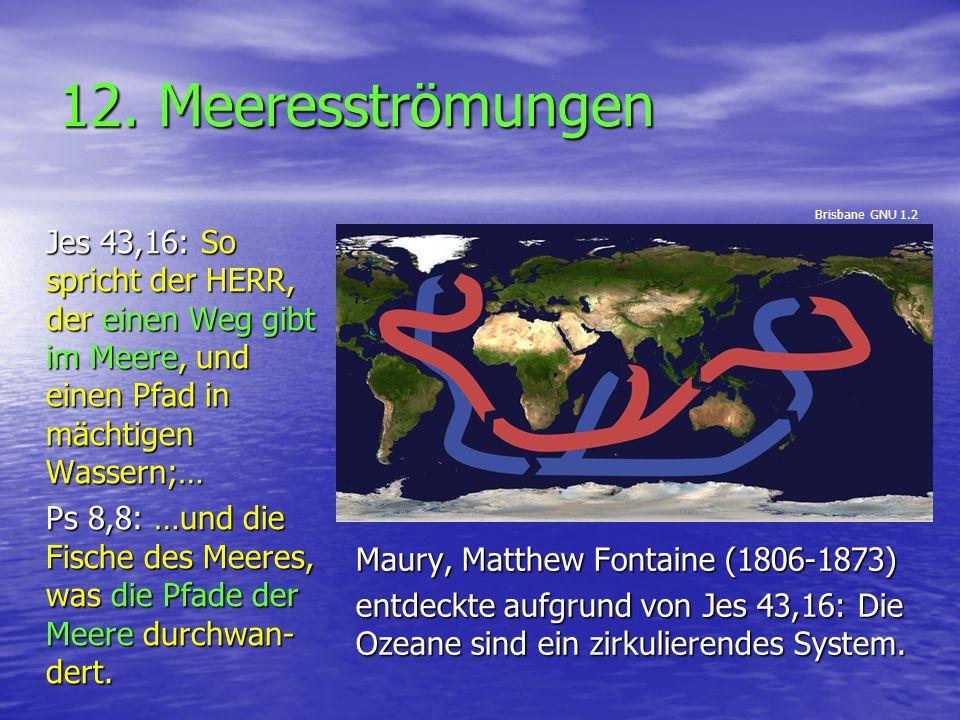 12. Meeresströmungen Maury, Matthew Fontaine (1806-1873) entdeckte aufgrund von Jes 43,16: Die Ozeane sind ein zirkulierendes System. Jes 43,16: So sp