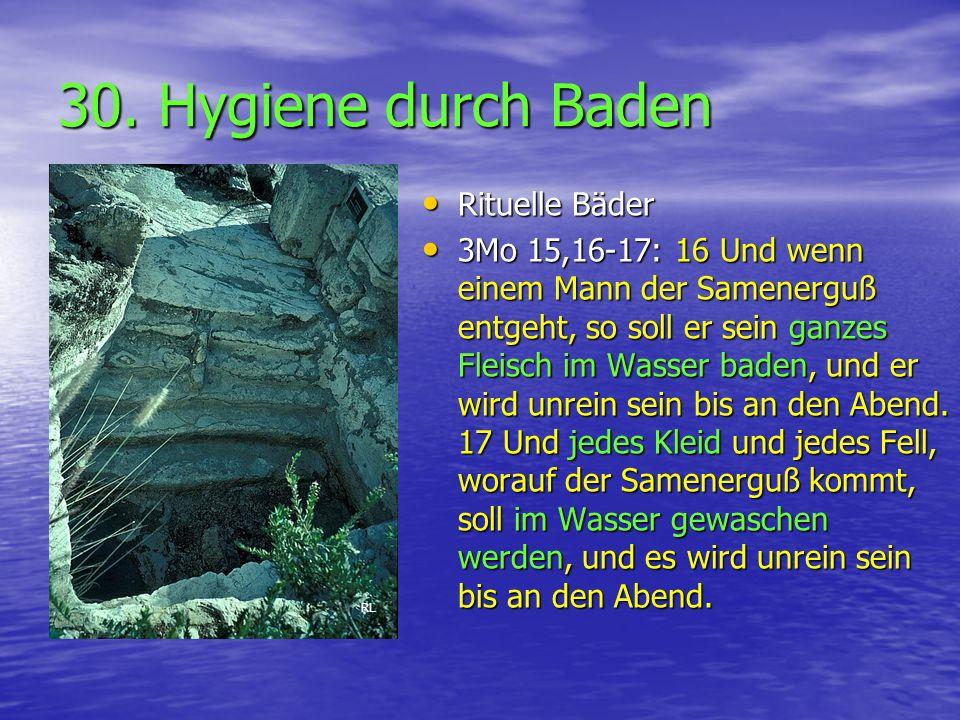 30. Hygiene durch Baden Rituelle Bäder Rituelle Bäder 3Mo 15,16-17: 16 Und wenn einem Mann der Samenerguß entgeht, so soll er sein ganzes Fleisch im W
