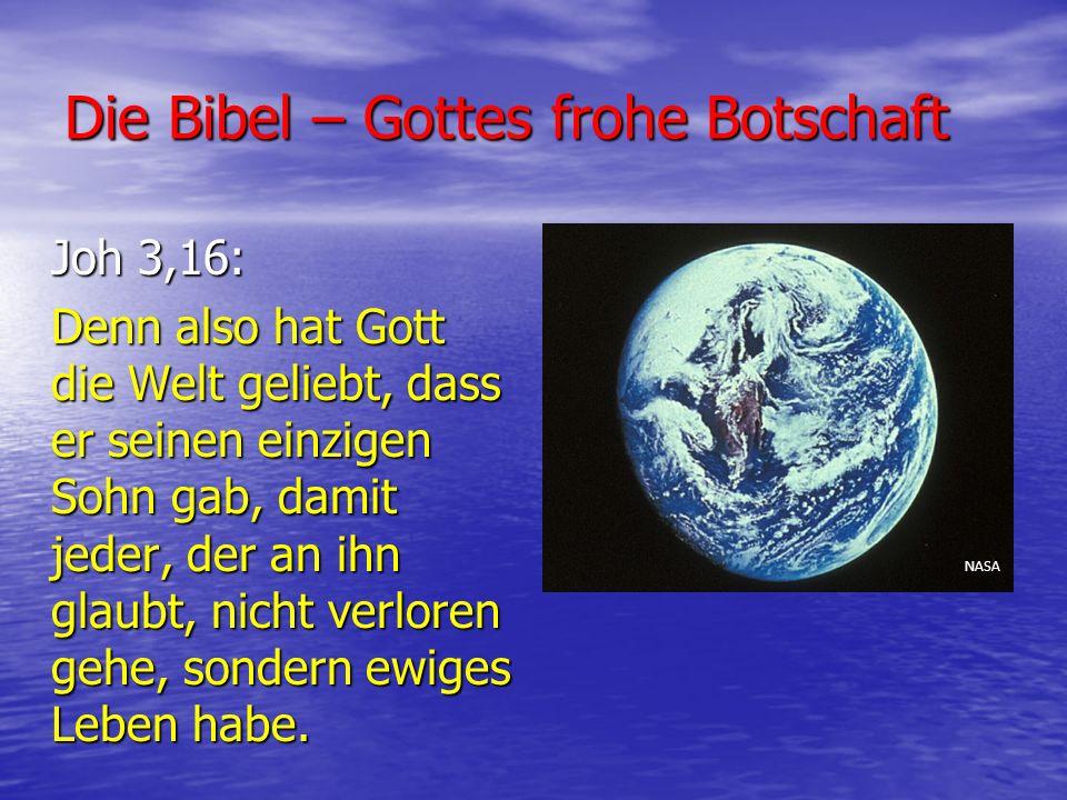 Die Bibel – Gottes frohe Botschaft Joh 3,16: Denn also hat Gott die Welt geliebt, dass er seinen einzigen Sohn gab, damit jeder, der an ihn glaubt, ni