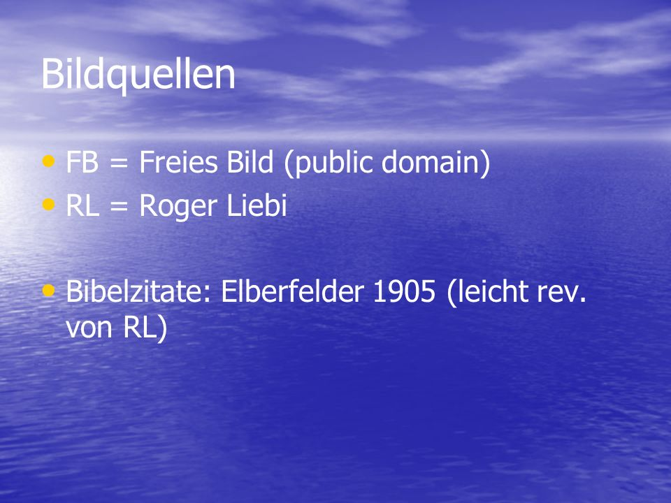 Bildquellen FB = Freies Bild (public domain) RL = Roger Liebi Bibelzitate: Elberfelder 1905 (leicht rev. von RL)