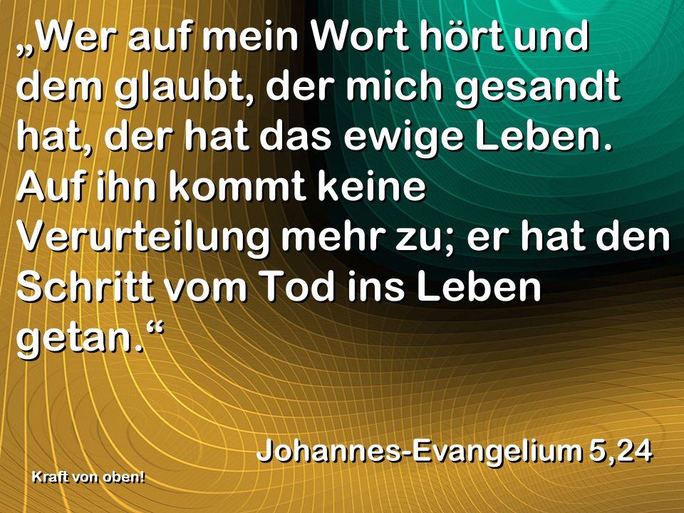 Wer auf mein Wort hört und dem glaubt, der mich gesandt hat, der hat das ewige Leben. Auf ihn kommt keine Verurteilung mehr zu; er hat den Schritt vom