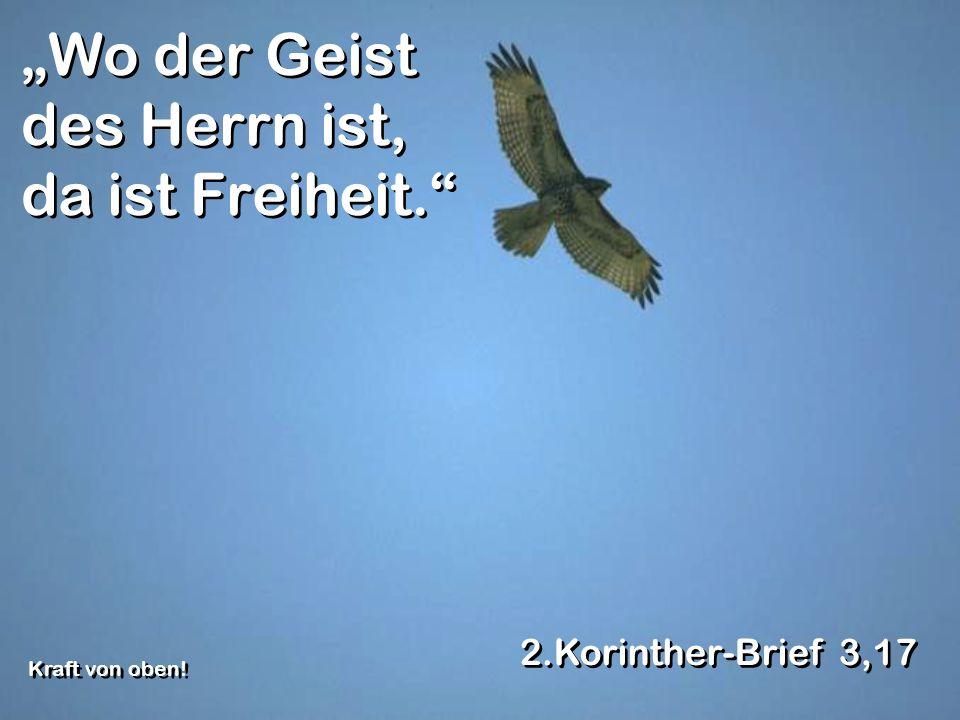 Wo der Geist des Herrn ist, da ist Freiheit. 2.Korinther-Brief 3,17 Kraft von oben!