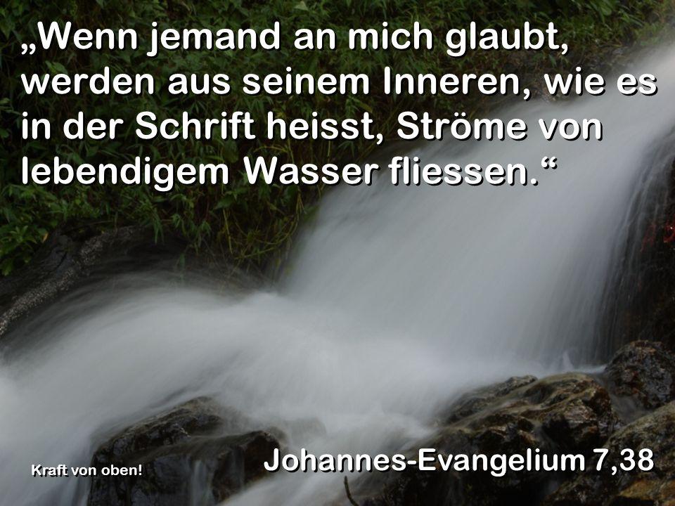 Wenn jemand an mich glaubt, werden aus seinem Inneren, wie es in der Schrift heisst, Ströme von lebendigem Wasser fliessen. Johannes-Evangelium 7,38 K