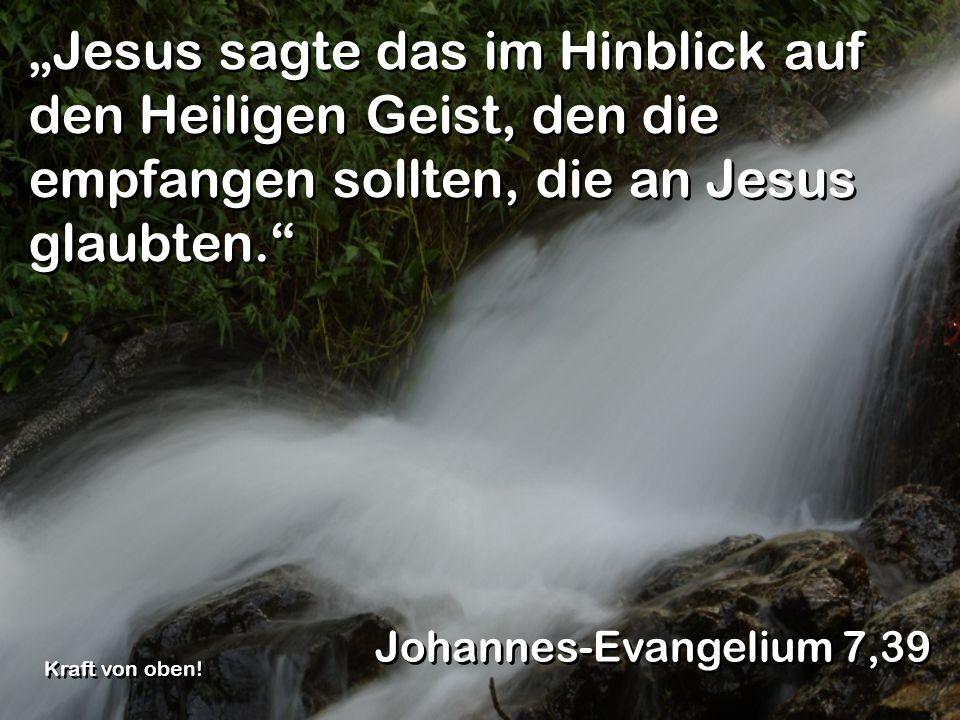 Jesus sagte das im Hinblick auf den Heiligen Geist, den die empfangen sollten, die an Jesus glaubten. Johannes-Evangelium 7,39 Kraft von oben!