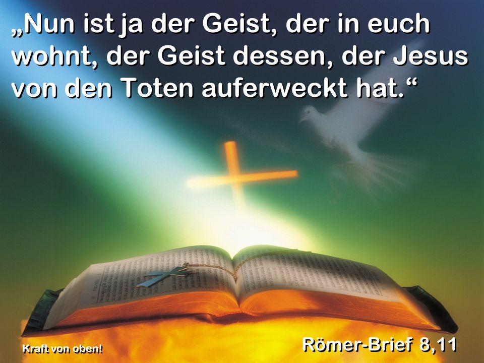 Nun ist ja der Geist, der in euch wohnt, der Geist dessen, der Jesus von den Toten auferweckt hat. Römer-Brief 8,11 Kraft von oben!