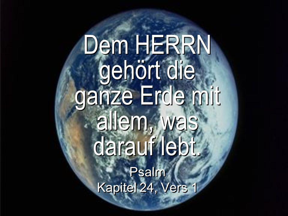 Dem HERRN gehört die ganze Erde mit allem, was darauf lebt. Psalm Kapitel 24, Vers 1