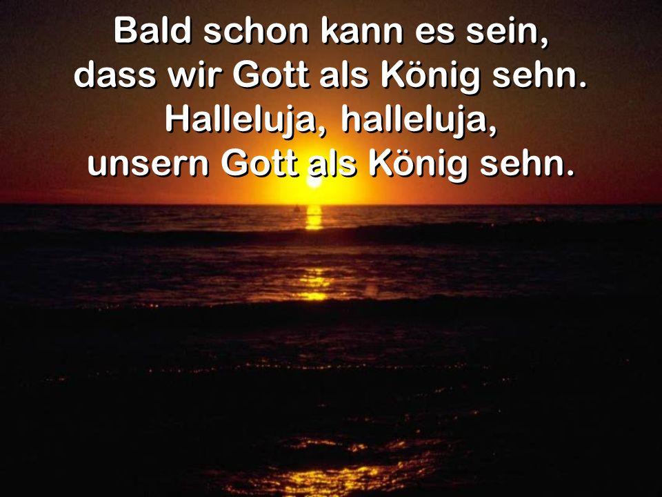 Bald schon kann es sein, dass wir Gott als König sehn. Halleluja, halleluja, unsern Gott als König sehn. Bald schon kann es sein, dass wir Gott als Kö
