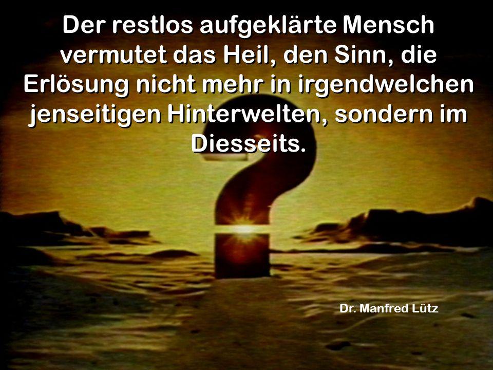 Der restlos aufgeklärte Mensch vermutet das Heil, den Sinn, die Erlösung nicht mehr in irgendwelchen jenseitigen Hinterwelten, sondern im Diesseits. D