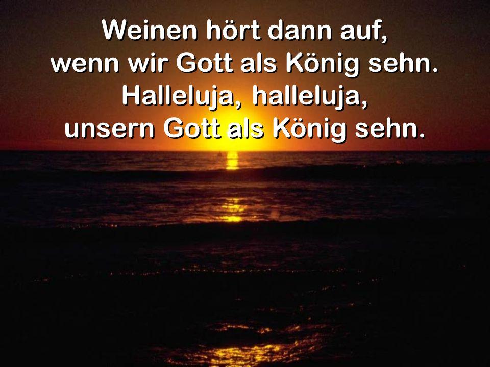 Weinen hört dann auf, wenn wir Gott als König sehn. Halleluja, halleluja, unsern Gott als König sehn. Weinen hört dann auf, wenn wir Gott als König se