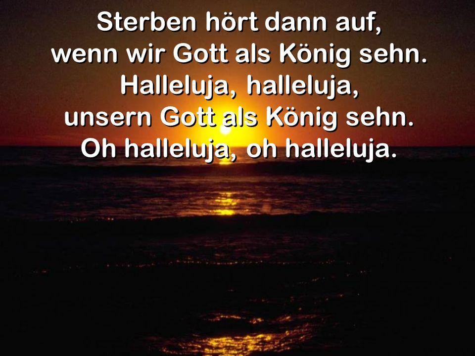 Sterben hört dann auf, wenn wir Gott als König sehn. Halleluja, halleluja, unsern Gott als König sehn. Oh halleluja, oh halleluja. Sterben hört dann a