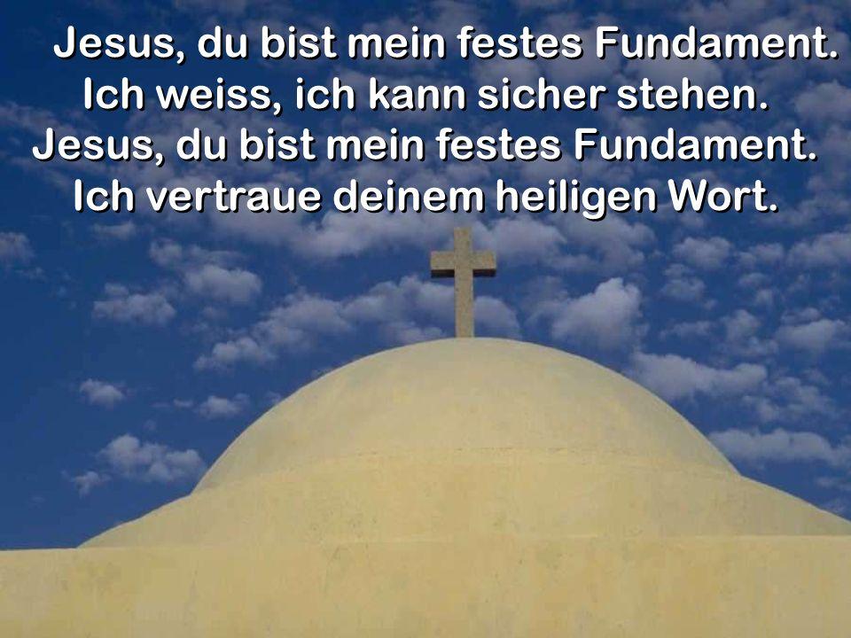 Jesus, du bist mein festes Fundament. Ich weiss, ich kann sicher stehen. Jesus, du bist mein festes Fundament. Ich vertraue deinem heiligen Wort. Jesu