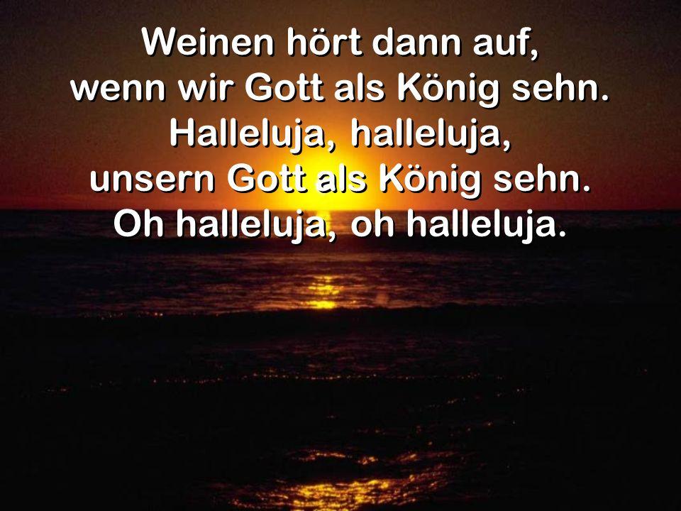 Weinen hört dann auf, wenn wir Gott als König sehn. Halleluja, halleluja, unsern Gott als König sehn. Oh halleluja, oh halleluja. Weinen hört dann auf