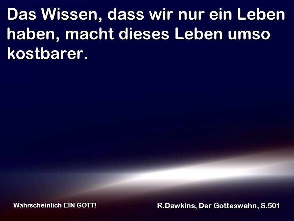 Das Wissen, dass wir nur ein Leben haben, macht dieses Leben umso kostbarer. R.Dawkins, Der Gotteswahn, S.501 Wahrscheinlich EIN GOTT!