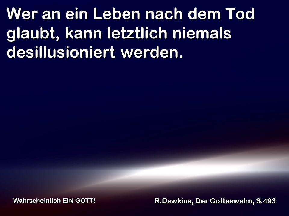 Wer an ein Leben nach dem Tod glaubt, kann letztlich niemals desillusioniert werden. R.Dawkins, Der Gotteswahn, S.493 Wahrscheinlich EIN GOTT!
