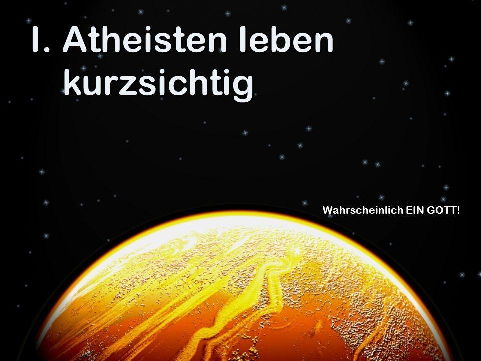 I.Atheisten leben kurzsichtig