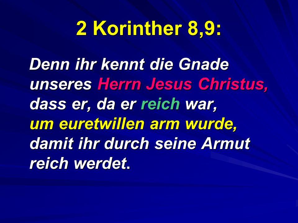 2 Korinther 8,9: Denn ihr kennt die Gnade unseres Herrn Jesus Christus, dass er, da er reich war, um euretwillen arm wurde, damit ihr durch seine Armu
