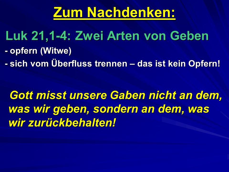 Zum Nachdenken: Luk 21,1-4: Zwei Arten von Geben Luk 21,1-4: Zwei Arten von Geben - opfern (Witwe) - opfern (Witwe) - sich vom Überfluss trennen – das