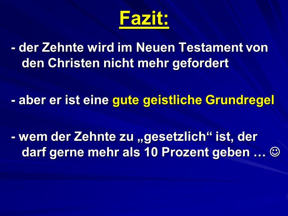 Fazit: - der Zehnte wird im Neuen Testament von den Christen nicht mehr gefordert - aber er ist eine gute geistliche Grundregel - wem der Zehnte zu ge