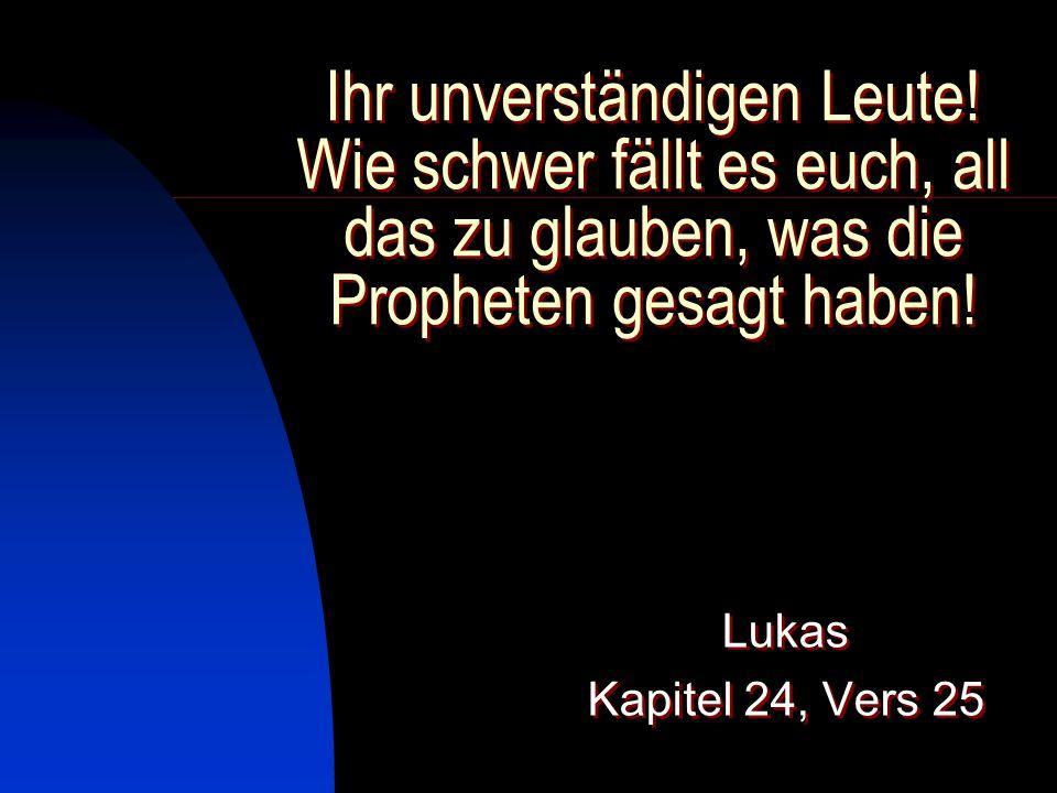 Ihr unverständigen Leute! Wie schwer fällt es euch, all das zu glauben, was die Propheten gesagt haben! Lukas Kapitel 24, Vers 25 Lukas Kapitel 24, Ve