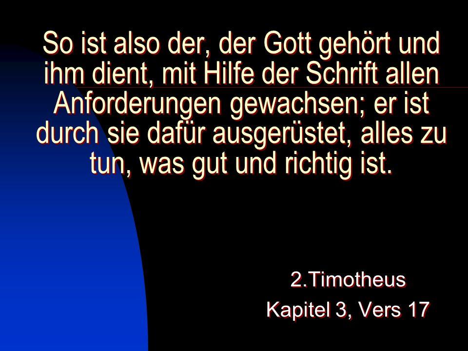 So ist also der, der Gott gehört und ihm dient, mit Hilfe der Schrift allen Anforderungen gewachsen; er ist durch sie dafür ausgerüstet, alles zu tun,