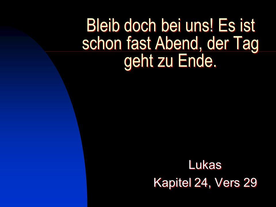 Bleib doch bei uns! Es ist schon fast Abend, der Tag geht zu Ende. Lukas Kapitel 24, Vers 29 Lukas Kapitel 24, Vers 29