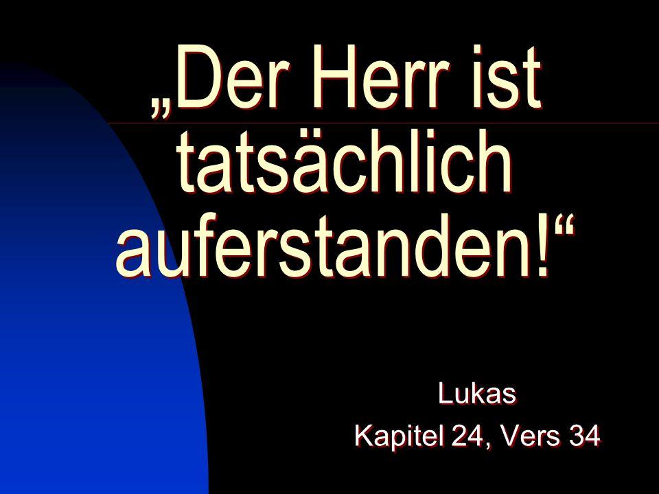 Der Herr ist tatsächlich auferstanden! Lukas Kapitel 24, Vers 34 Lukas Kapitel 24, Vers 34