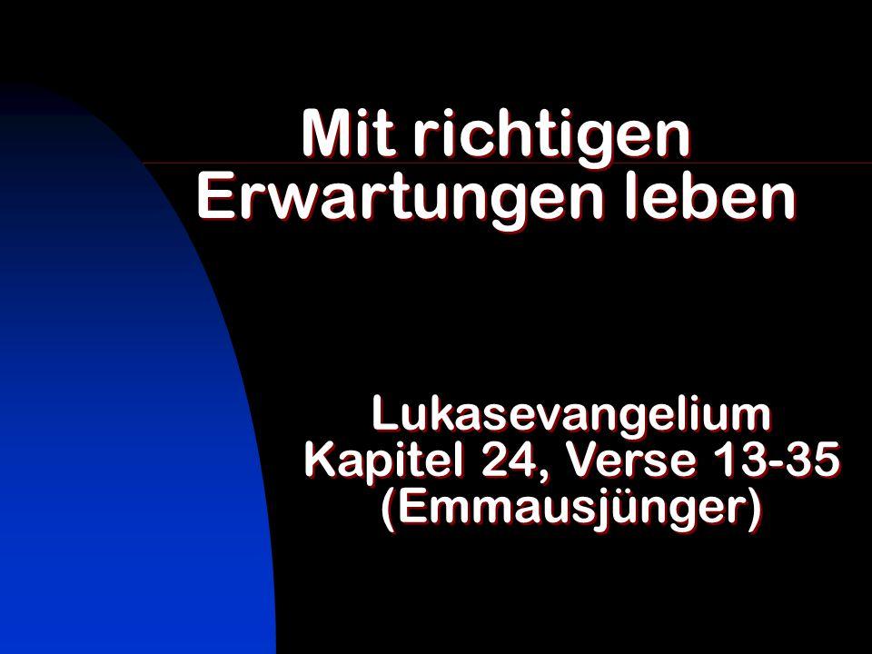 Mit richtigen Erwartungen leben Lukasevangelium Kapitel 24, Verse 13-35 (Emmausjünger) Lukasevangelium Kapitel 24, Verse 13-35 (Emmausjünger)