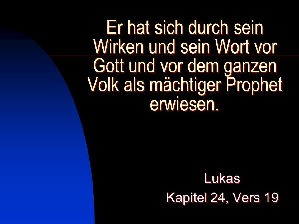 Er hat sich durch sein Wirken und sein Wort vor Gott und vor dem ganzen Volk als mächtiger Prophet erwiesen. Lukas Kapitel 24, Vers 19 Lukas Kapitel 2