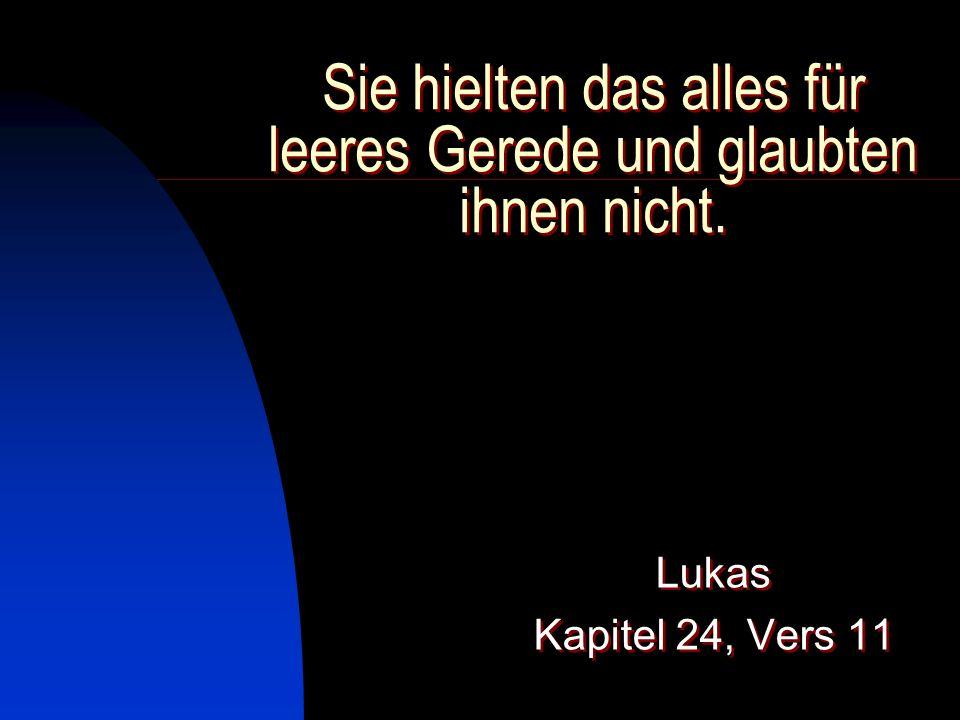 Sie hielten das alles für leeres Gerede und glaubten ihnen nicht. Lukas Kapitel 24, Vers 11 Lukas Kapitel 24, Vers 11