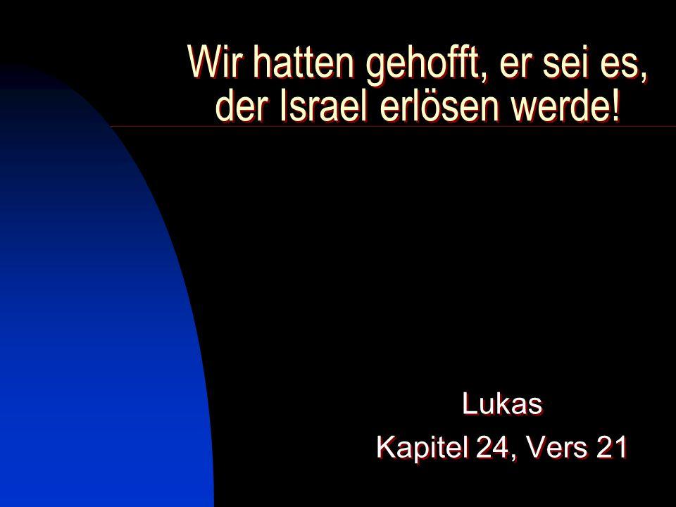 Wir hatten gehofft, er sei es, der Israel erlösen werde! Lukas Kapitel 24, Vers 21 Lukas Kapitel 24, Vers 21