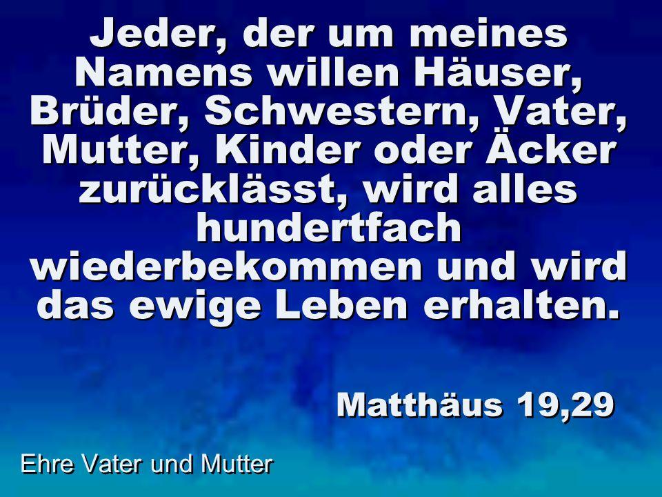 Ehre Vater und Mutter Jeder, der um meines Namens willen Häuser, Brüder, Schwestern, Vater, Mutter, Kinder oder Äcker zurücklässt, wird alles hundertf