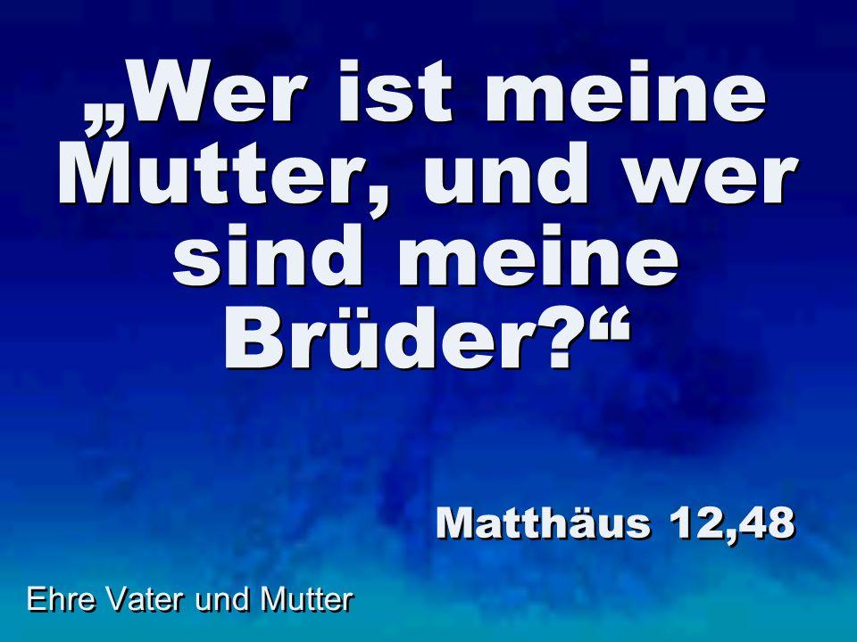 Ehre Vater und Mutter Wer ist meine Mutter, und wer sind meine Brüder? Matthäus 12,48