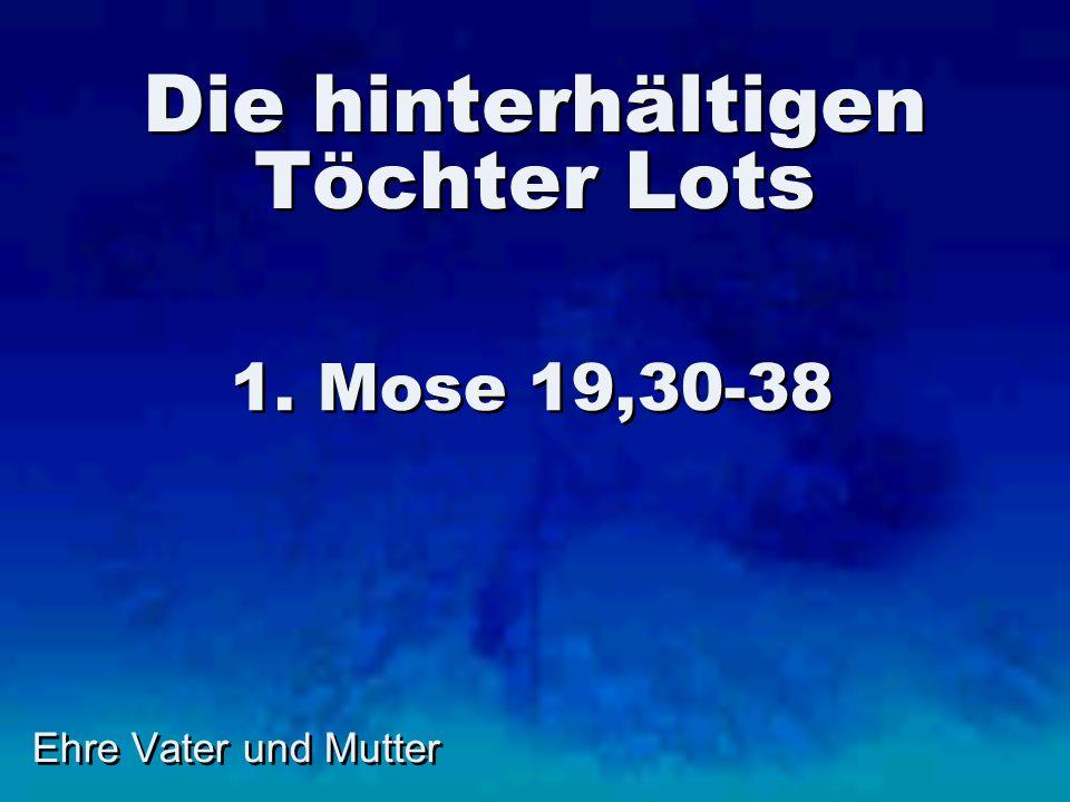 Die hinterhältigen Töchter Lots 1. Mose 19,30-38