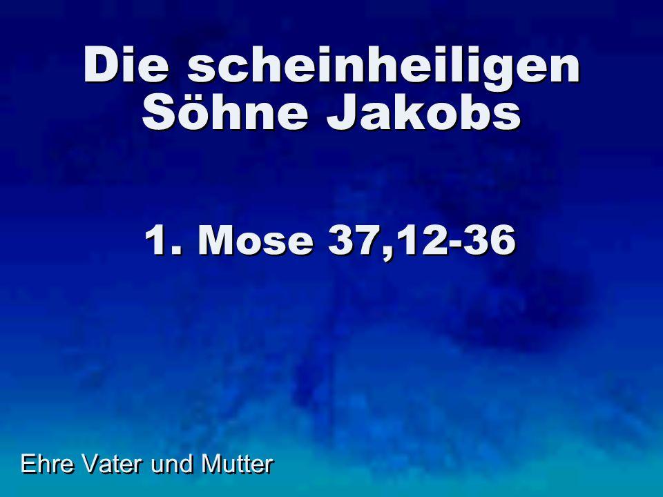 Ehre Vater und Mutter Die scheinheiligen Söhne Jakobs 1. Mose 37,12-36