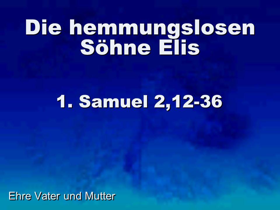 Ehre Vater und Mutter Die hemmungslosen Söhne Elis 1. Samuel 2,12-36