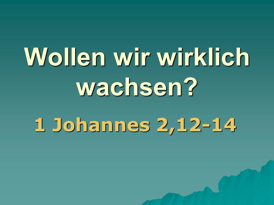 Wollen wir wirklich wachsen? 1 Johannes 2,12-14