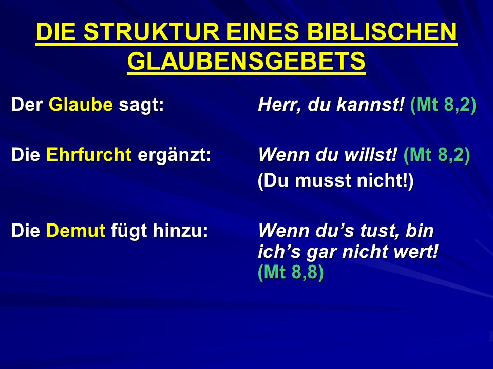 DIE STRUKTUR EINES BIBLISCHEN GLAUBENSGEBETS Der Glaube sagt:Herr, du kannst! (Mt 8,2) Die Ehrfurcht ergänzt:Wenn du willst! (Mt 8,2) (Du musst nicht!