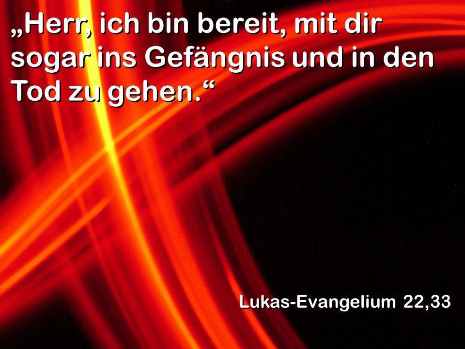 Herr, ich bin bereit, mit dir sogar ins Gefängnis und in den Tod zu gehen. Lukas-Evangelium 22,33