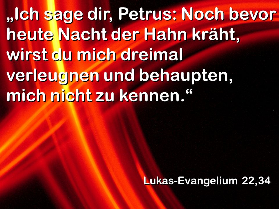Ich sage dir, Petrus: Noch bevor heute Nacht der Hahn kräht, wirst du mich dreimal verleugnen und behaupten, mich nicht zu kennen. Lukas-Evangelium 22