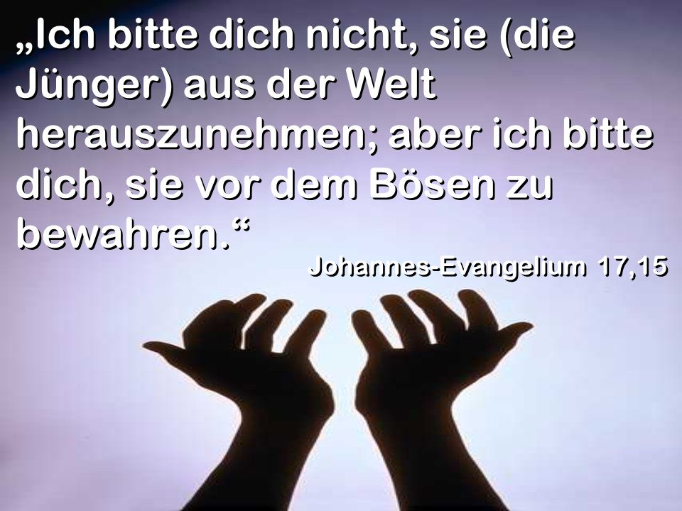 Ich bitte dich nicht, sie (die Jünger) aus der Welt herauszunehmen; aber ich bitte dich, sie vor dem Bösen zu bewahren. Johannes-Evangelium 17,15