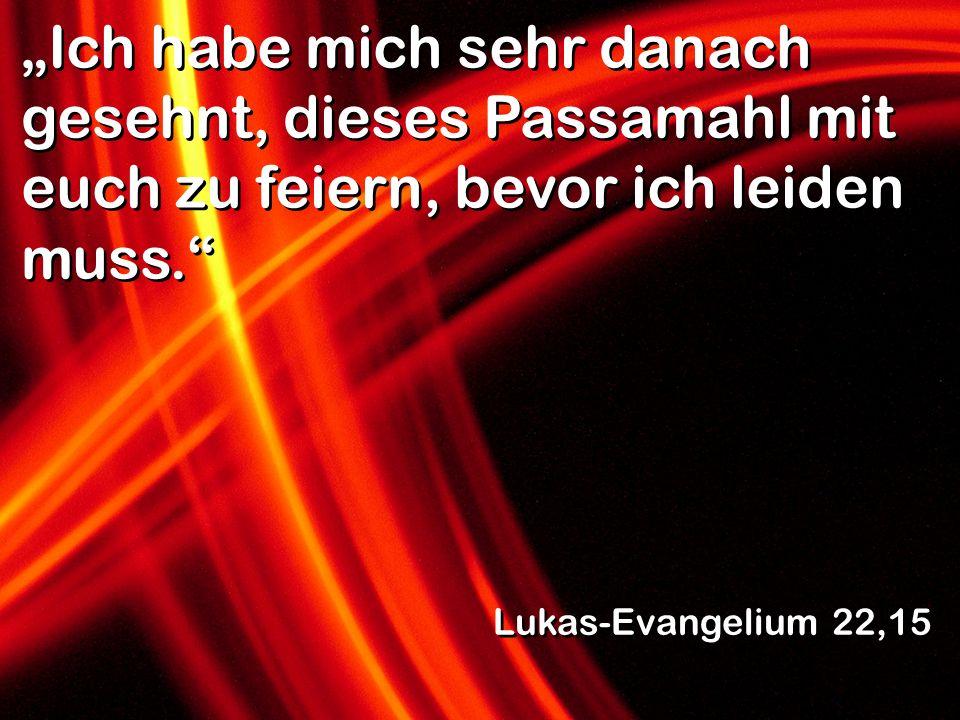 Ich habe mich sehr danach gesehnt, dieses Passamahl mit euch zu feiern, bevor ich leiden muss. Lukas-Evangelium 22,15