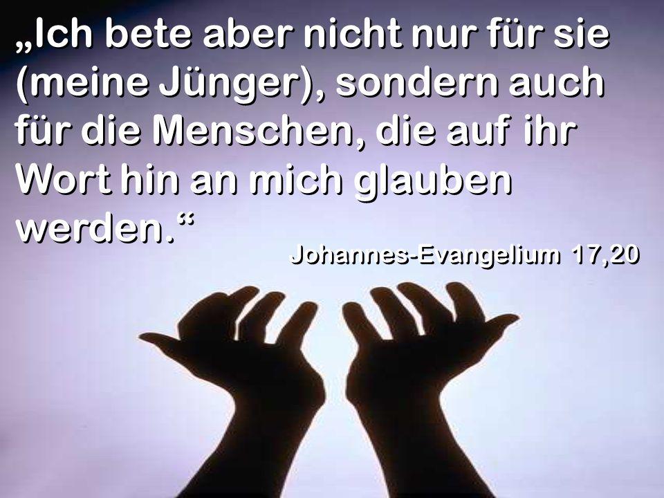 Ich bete aber nicht nur für sie (meine Jünger), sondern auch für die Menschen, die auf ihr Wort hin an mich glauben werden. Johannes-Evangelium 17,20