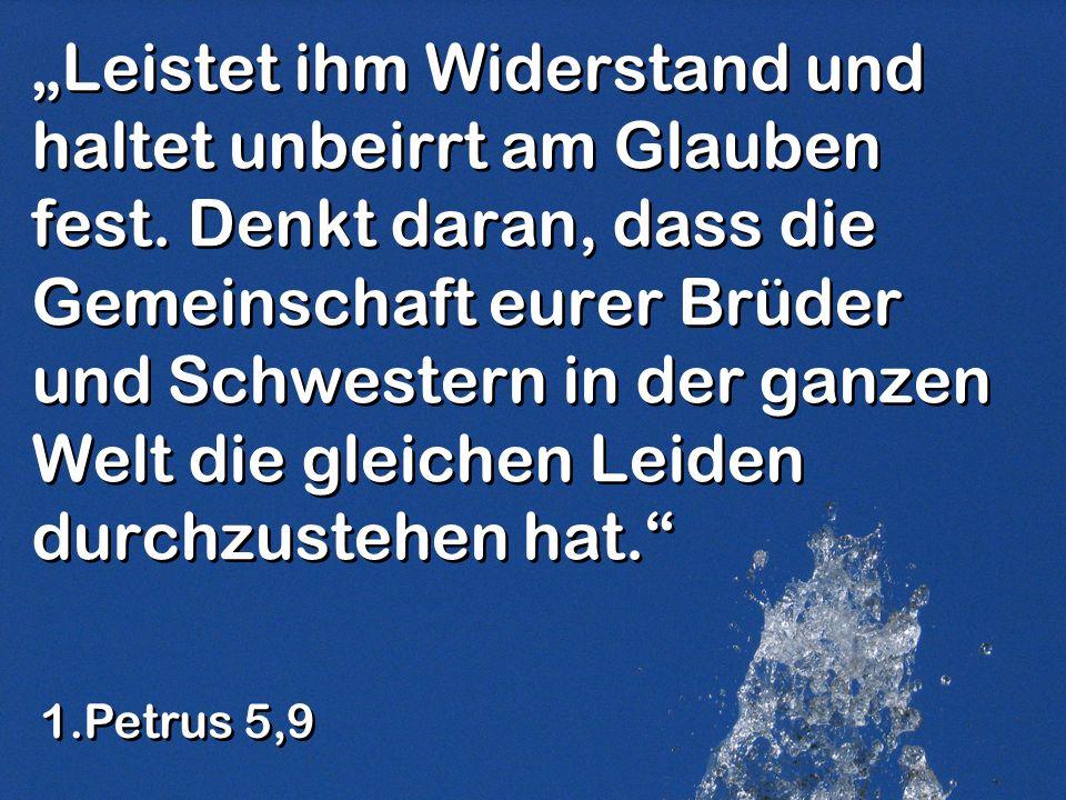 Leistet ihm Widerstand und haltet unbeirrt am Glauben fest. Denkt daran, dass die Gemeinschaft eurer Brüder und Schwestern in der ganzen Welt die glei