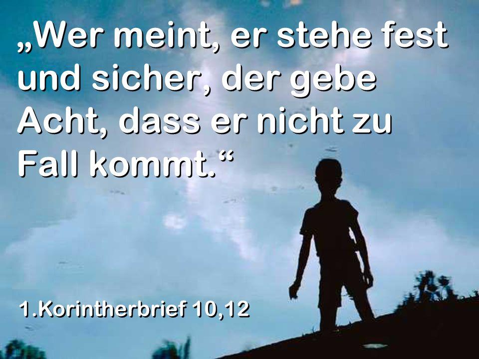 Wer meint, er stehe fest und sicher, der gebe Acht, dass er nicht zu Fall kommt. 1.Korintherbrief 10,12