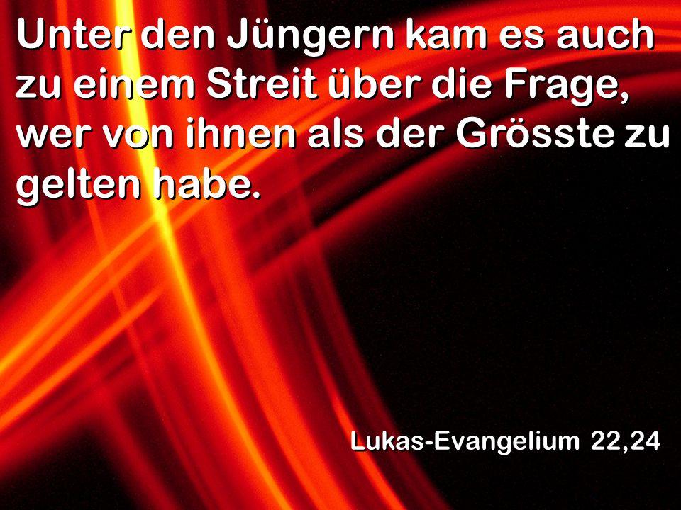 Unter den Jüngern kam es auch zu einem Streit über die Frage, wer von ihnen als der Grösste zu gelten habe. Lukas-Evangelium 22,24