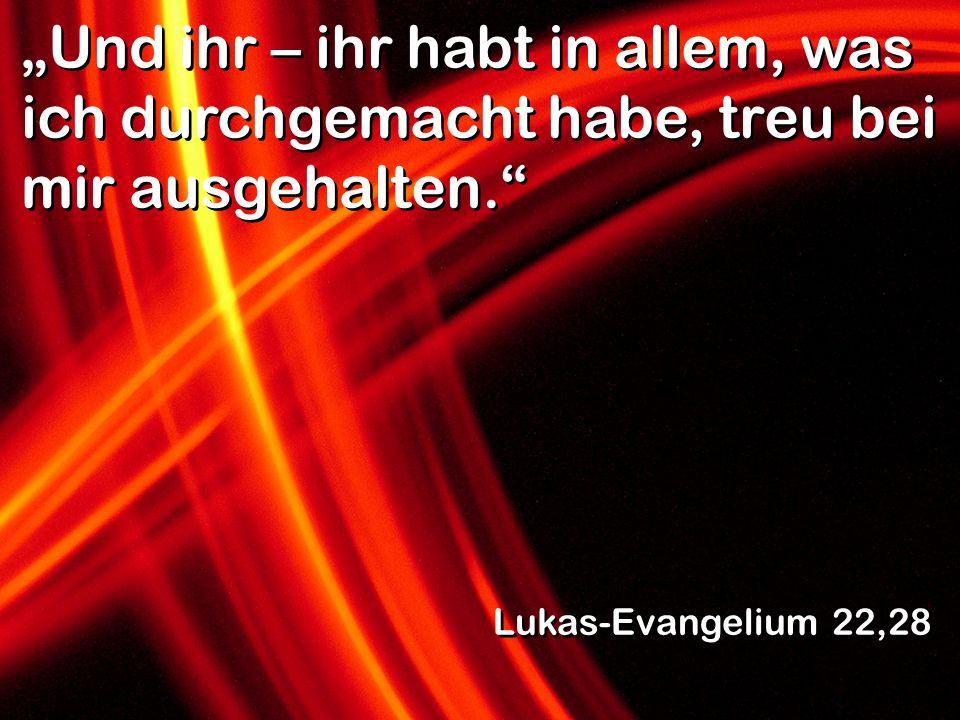 Und ihr – ihr habt in allem, was ich durchgemacht habe, treu bei mir ausgehalten. Lukas-Evangelium 22,28