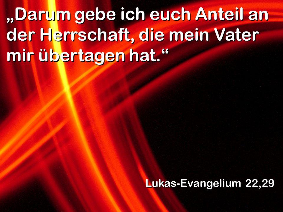 Darum gebe ich euch Anteil an der Herrschaft, die mein Vater mir übertagen hat. Lukas-Evangelium 22,29
