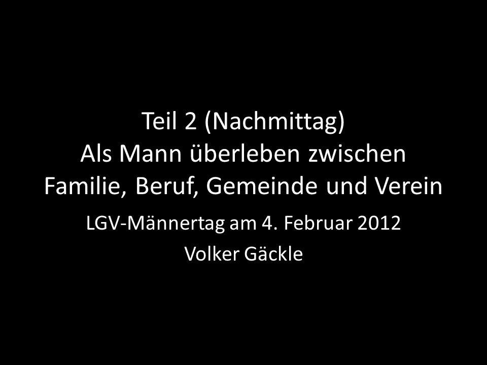 Teil 2 (Nachmittag) Als Mann überleben zwischen Familie, Beruf, Gemeinde und Verein LGV-Männertag am 4.