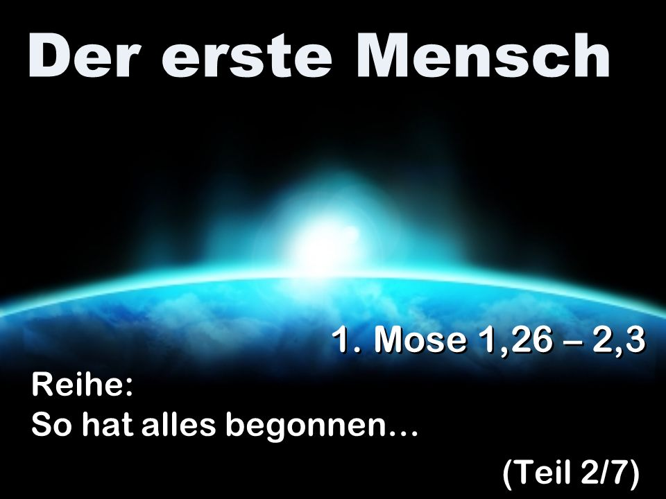 Der erste Mensch Reihe: So hat alles begonnen… (Teil 2/7) Reihe: So hat alles begonnen… (Teil 2/7) 1. Mose 1,26 – 2,3