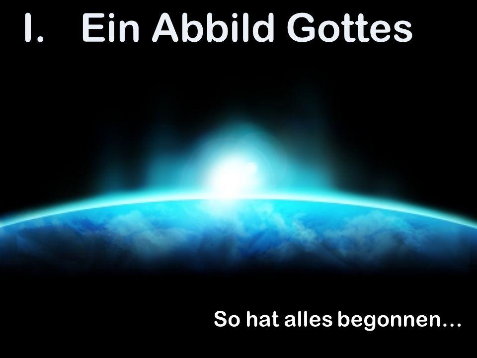 I.Ein Abbild Gottes So hat alles begonnen…